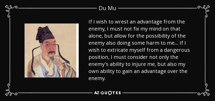 If I wish to wrest an advantage from the enemy, I must not fix my mind on that alone, but allow for the possibility of the enemy also doing some harm to me... If I wish to extricate myself from a dangerous position, I must consider not only the enemy's ability to injure me, but also my own ability to gain an advantage over the enemy. - Du Mu