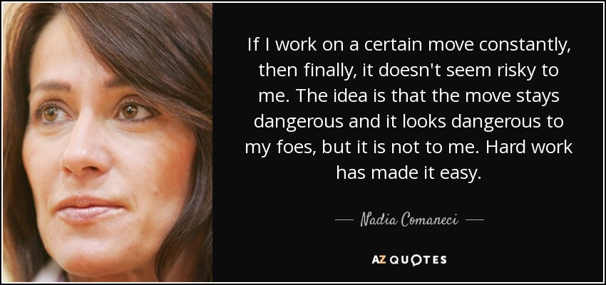 If I work on a certain move constantly, then finally, it doesn't seem risky to me. The idea is that the move stays dangerous and it looks dangerous to my foes, but it is not to me. Hard work has made it easy. - Nadia Comaneci