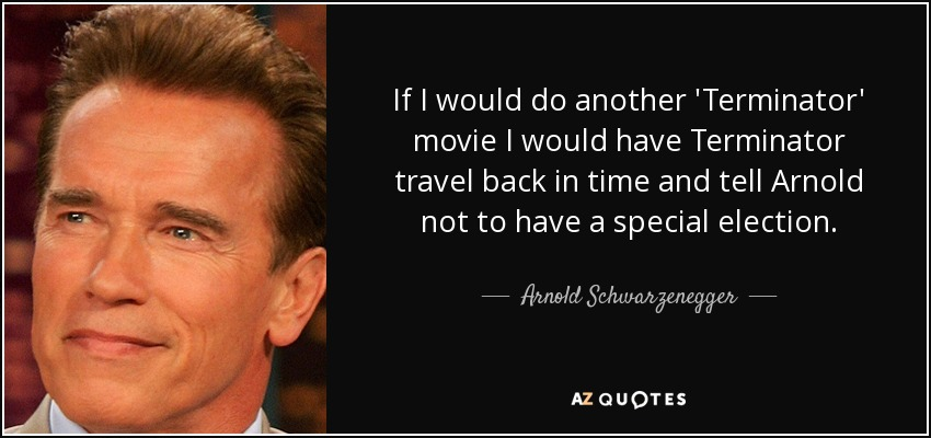 If I would do another 'Terminator' movie I would have Terminator travel back in time and tell Arnold not to have a special election. - Arnold Schwarzenegger