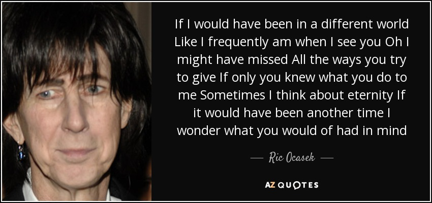If I would have been in a different world Like I frequently am when I see you Oh I might have missed All the ways you try to give If only you knew what you do to me Sometimes I think about eternity If it would have been another time I wonder what you would of had in mind - Ric Ocasek