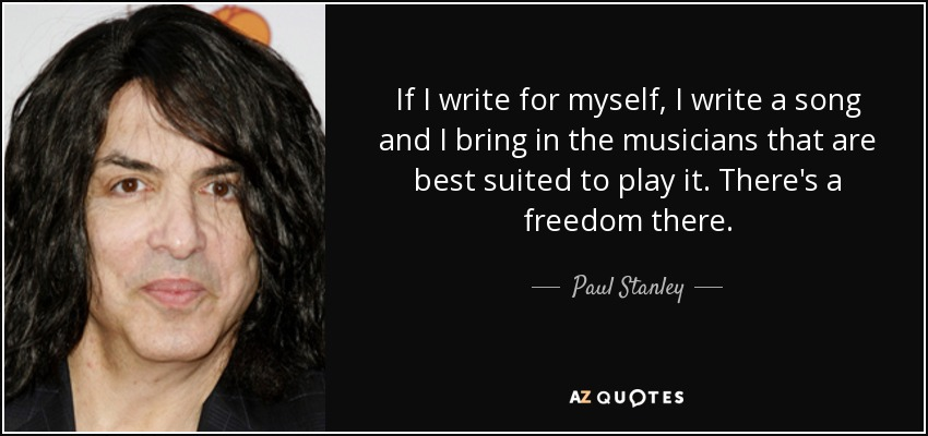If I write for myself, I write a song and I bring in the musicians that are best suited to play it. There's a freedom there. - Paul Stanley