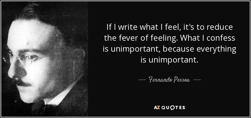 If I write what I feel, it's to reduce the fever of feeling. What I confess is unimportant, because everything is unimportant. - Fernando Pessoa