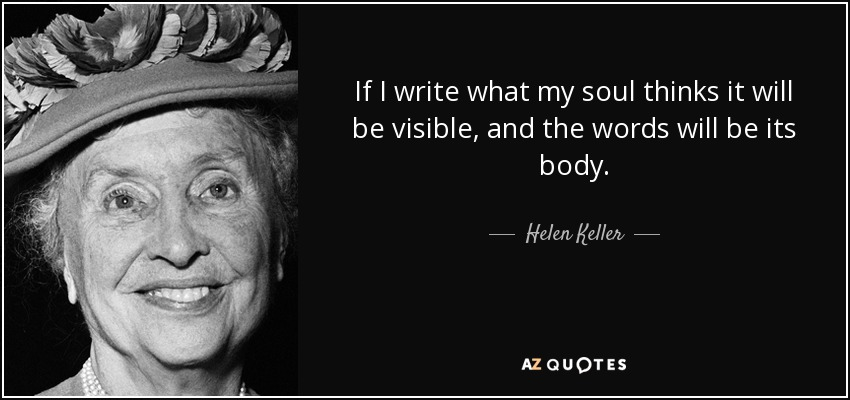 If I write what my soul thinks it will be visible, and the words will be its body. - Helen Keller