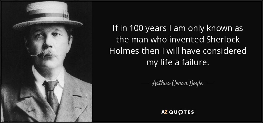 If in 100 years I am only known as the man who invented Sherlock Holmes then I will have considered my life a failure. - Arthur Conan Doyle