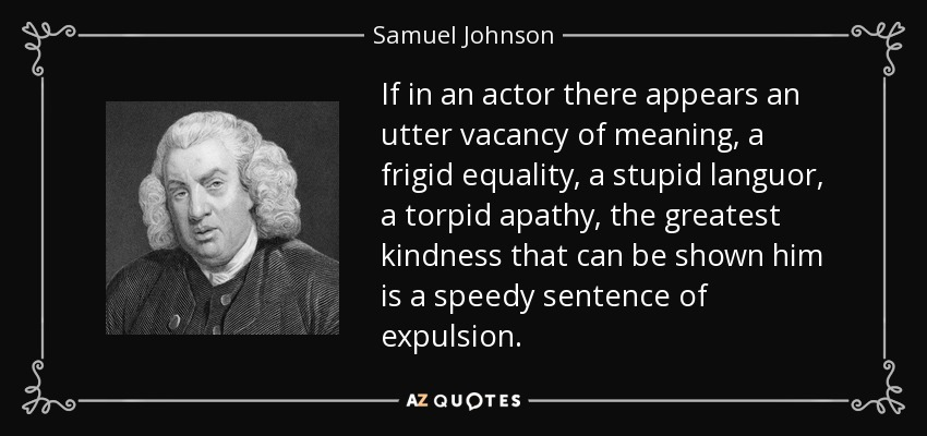 If in an actor there appears an utter vacancy of meaning, a frigid equality, a stupid languor, a torpid apathy, the greatest kindness that can be shown him is a speedy sentence of expulsion. - Samuel Johnson