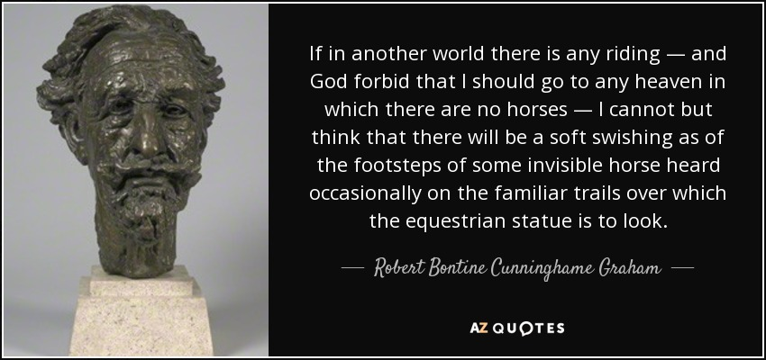 If in another world there is any riding — and God forbid that I should go to any heaven in which there are no horses — I cannot but think that there will be a soft swishing as of the footsteps of some invisible horse heard occasionally on the familiar trails over which the equestrian statue is to look. - Robert Bontine Cunninghame Graham