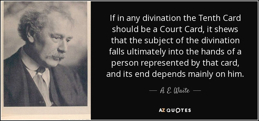 If in any divination the Tenth Card should be a Court Card, it shews that the subject of the divination falls ultimately into the hands of a person represented by that card, and its end depends mainly on him. - A. E. Waite