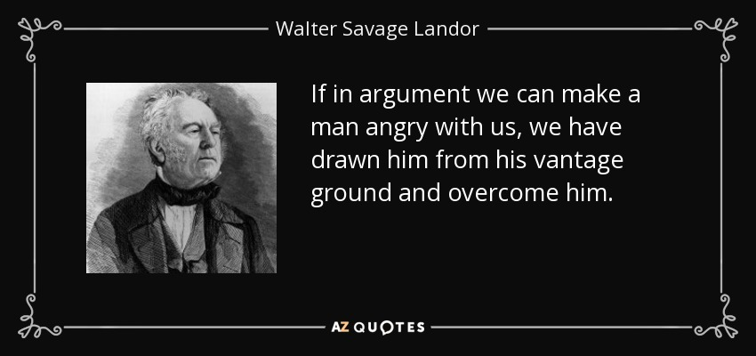 If in argument we can make a man angry with us, we have drawn him from his vantage ground and overcome him. - Walter Savage Landor