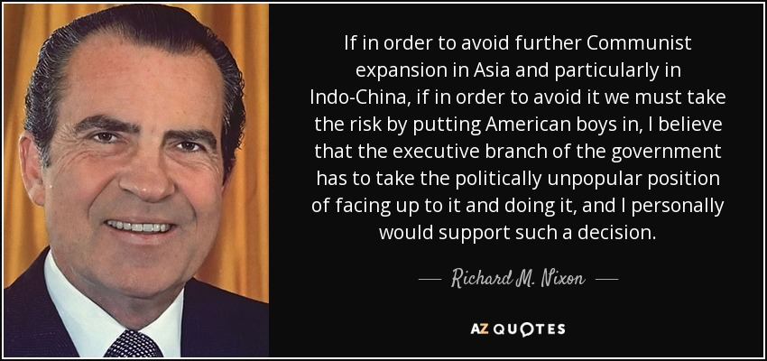 If in order to avoid further Communist expansion in Asia and particularly in Indo-China, if in order to avoid it we must take the risk by putting American boys in, I believe that the executive branch of the government has to take the politically unpopular position of facing up to it and doing it, and I personally would support such a decision. - Richard M. Nixon