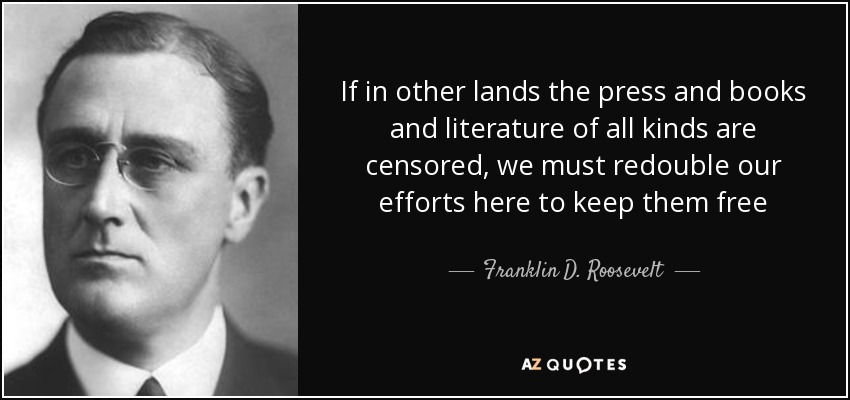 If in other lands the press and books and literature of all kinds are censored, we must redouble our efforts here to keep them free - Franklin D. Roosevelt
