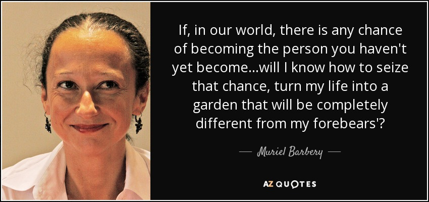 If, in our world, there is any chance of becoming the person you haven't yet become...will I know how to seize that chance, turn my life into a garden that will be completely different from my forebears'? - Muriel Barbery