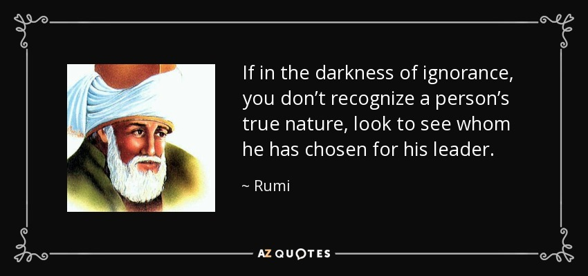 If in the darkness of ignorance, you don't recognize a person's true nature, look to see whom he has chosen for his leader. - Rumi