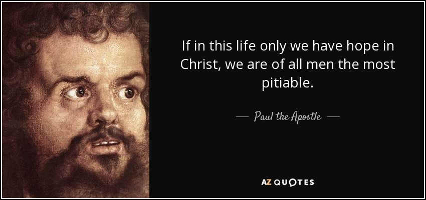 If in this life only we have hope in Christ, we are of all men the most pitiable. - Paul the Apostle