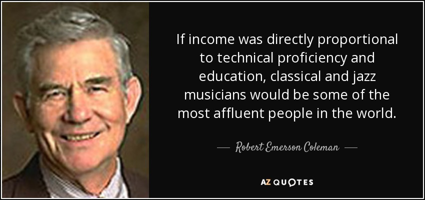 If income was directly proportional to technical proficiency and education, classical and jazz musicians would be some of the most affluent people in the world. - Robert Emerson Coleman