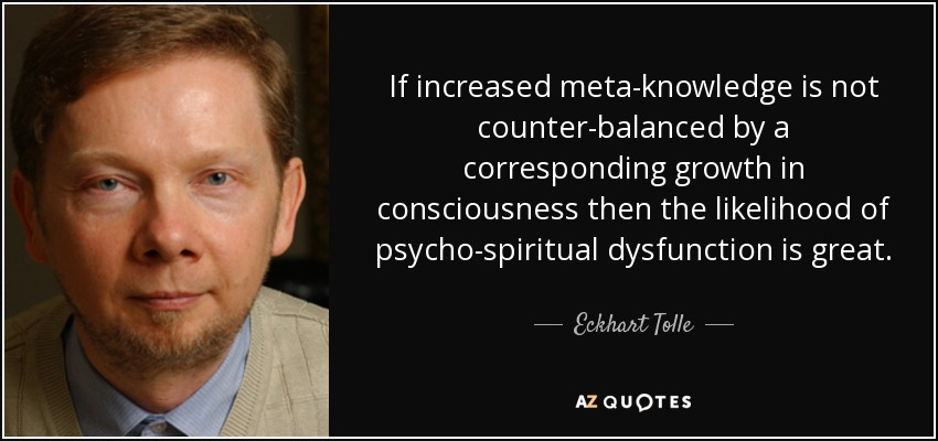 If increased meta-knowledge is not counter-balanced by a corresponding growth in consciousness then the likelihood of psycho-spiritual dysfunction is great. - Eckhart Tolle
