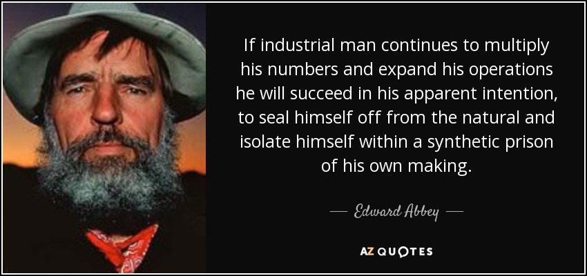 If industrial man continues to multiply his numbers and expand his operations he will succeed in his apparent intention, to seal himself off from the natural and isolate himself within a synthetic prison of his own making. - Edward Abbey