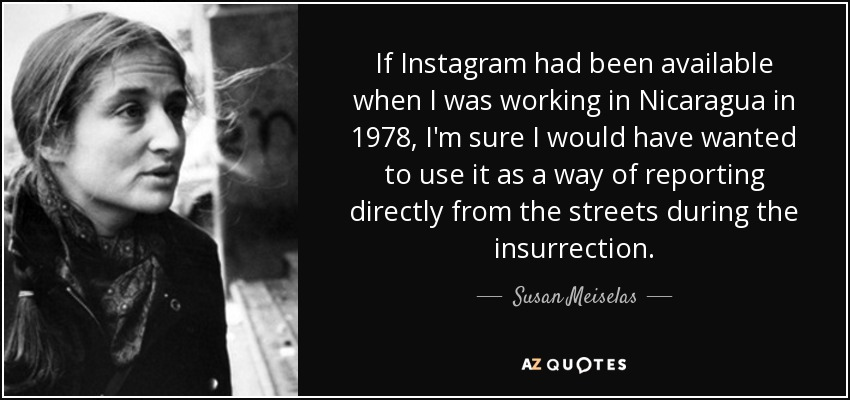 If Instagram had been available when I was working in Nicaragua in 1978, I'm sure I would have wanted to use it as a way of reporting directly from the streets during the insurrection. - Susan Meiselas