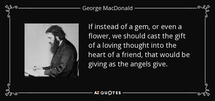 If instead of a gem, or even a flower, we should cast the gift of a loving thought into the heart of a friend, that would be giving as the angels give. - George MacDonald
