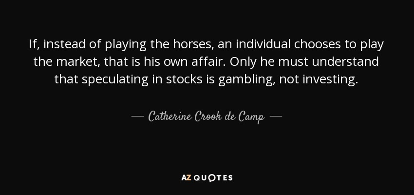 If, instead of playing the horses, an individual chooses to play the market, that is his own affair. Only he must understand that speculating in stocks is gambling, not investing. - Catherine Crook de Camp