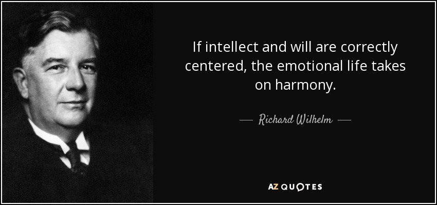 If intellect and will are correctly centered, the emotional life takes on harmony. - Richard Wilhelm