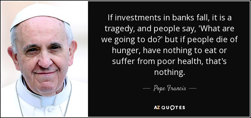If investments in banks fall, it is a tragedy, and people say, 'What are we going to do?' but if people die of hunger, have nothing to eat or suffer from poor health, that's nothing. - Pope Francis
