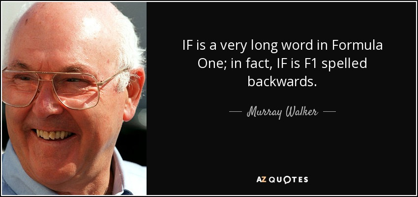 IF is a very long word in Formula One; in fact, IF is F1 spelled backwards. - Murray Walker