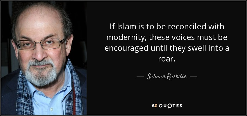 If Islam is to be reconciled with modernity, these voices must be encouraged until they swell into a roar. - Salman Rushdie