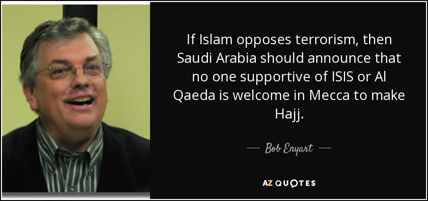 If Islam opposes terrorism, then Saudi Arabia should announce that no one supportive of ISIS or Al Qaeda is welcome in Mecca to make Hajj. - Bob Enyart