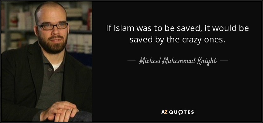 If Islam was to be saved, it would be saved by the crazy ones. - Michael Muhammad Knight