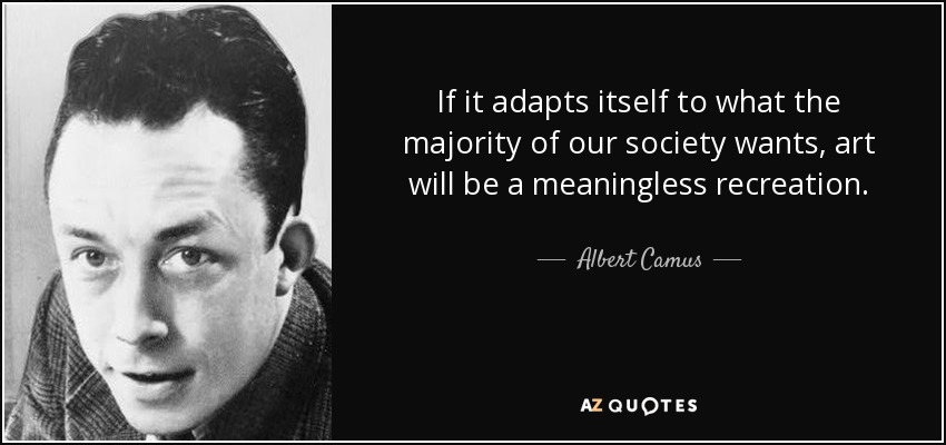 If it adapts itself to what the majority of our society wants, art will be a meaningless recreation. - Albert Camus