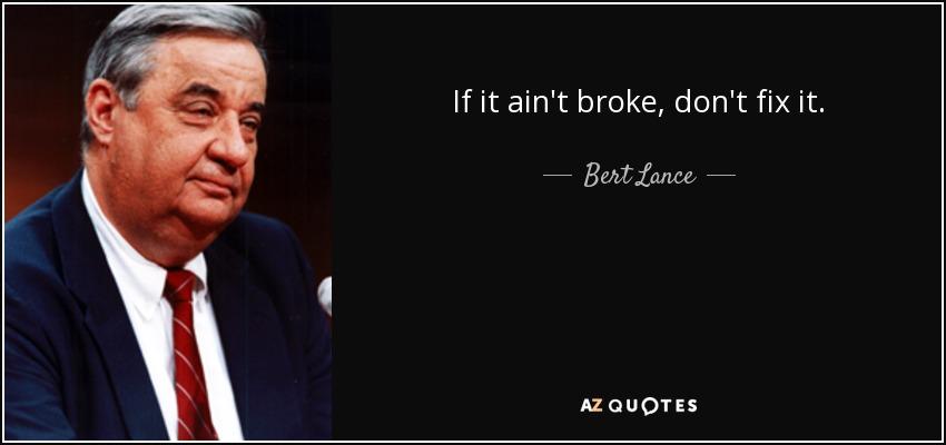 If it ain't broke, don't fix it. - Bert Lance