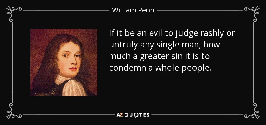 If it be an evil to judge rashly or untruly any single man, how much a greater sin it is to condemn a whole people. - William Penn