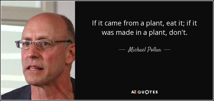 If it came from a plant, eat it; if it was made in a plant, don't. - Michael Pollan
