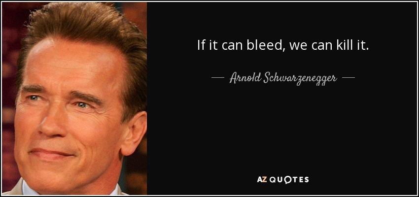 If it can bleed, we can kill it. - Arnold Schwarzenegger