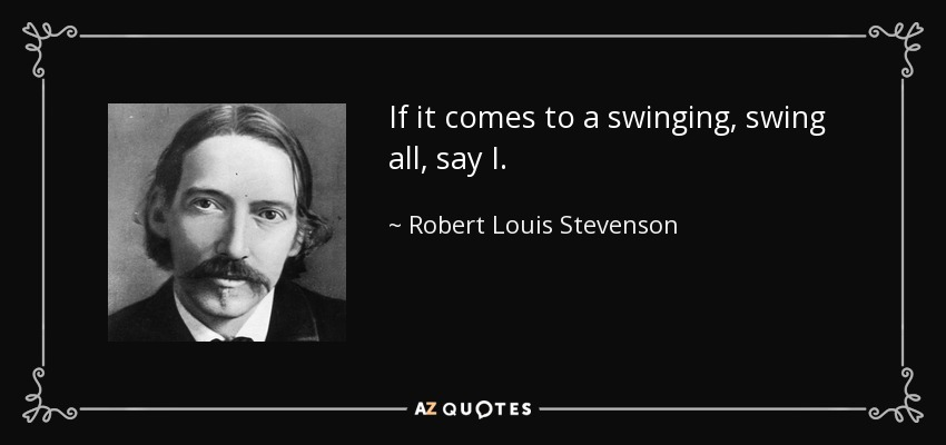 If it comes to a swinging, swing all, say I. - Robert Louis Stevenson