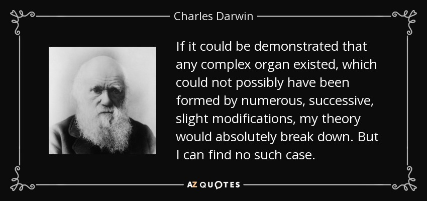 If it could be demonstrated that any complex organ existed, which could not possibly have been formed by numerous, successive, slight modifications, my theory would absolutely break down. But I can find no such case. - Charles Darwin