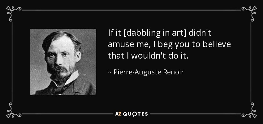 If it [dabbling in art] didn't amuse me, I beg you to believe that I wouldn't do it. - Pierre-Auguste Renoir