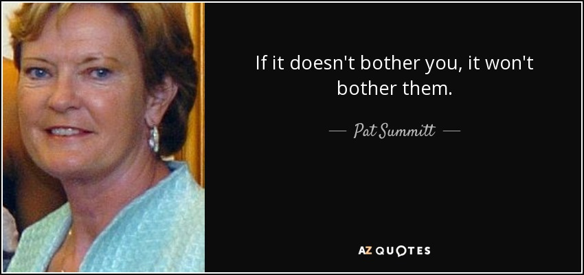 If it doesn't bother you, it won't bother them. - Pat Summitt