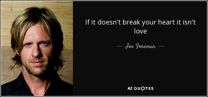 If it doesn't break your heart it isn't love - Jon Foreman