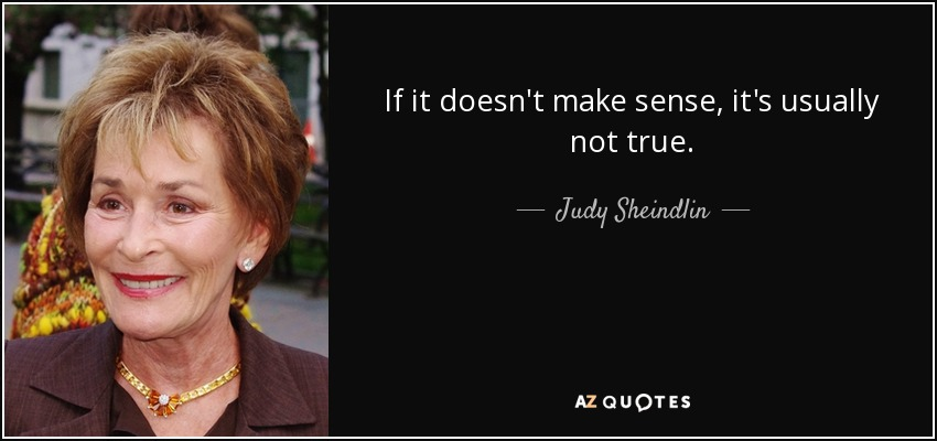 If it doesn't make sense, it's usually not true. - Judy Sheindlin