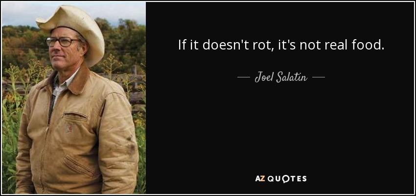If it doesn't rot, it's not real food. - Joel Salatin