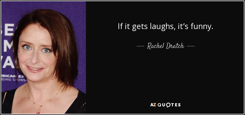 If it gets laughs, it's funny. - Rachel Dratch
