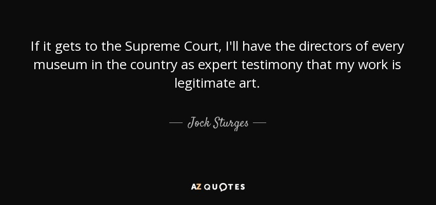 If it gets to the Supreme Court, I'll have the directors of every museum in the country as expert testimony that my work is legitimate art. - Jock Sturges