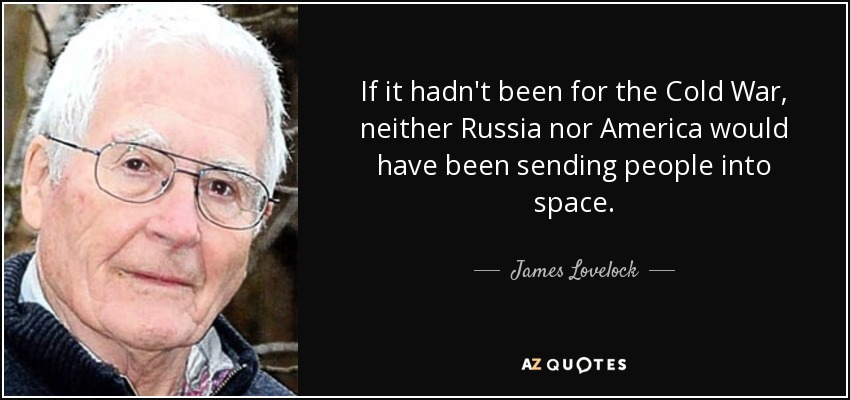 If it hadn't been for the Cold War, neither Russia nor America would have been sending people into space. - James Lovelock