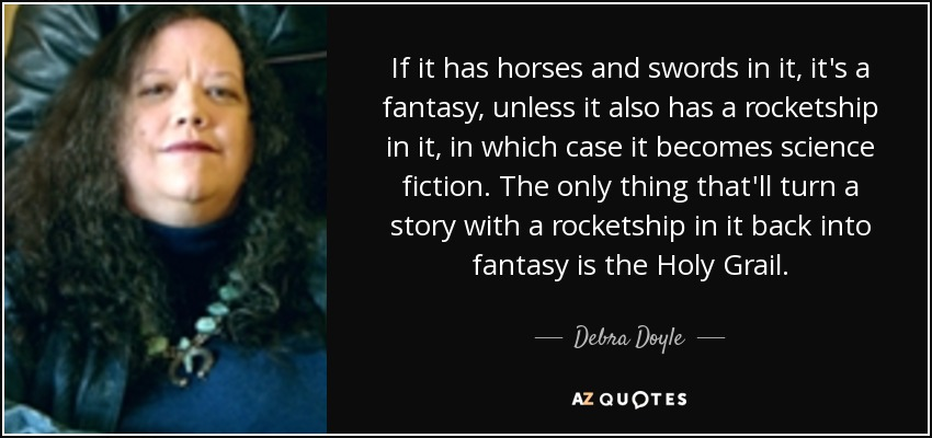 If it has horses and swords in it, it's a fantasy, unless it also has a rocketship in it, in which case it becomes science fiction. The only thing that'll turn a story with a rocketship in it back into fantasy is the Holy Grail. - Debra Doyle
