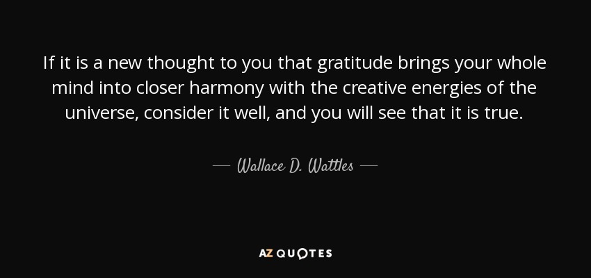 If it is a new thought to you that gratitude brings your whole mind into closer harmony with the creative energies of the universe, consider it well, and you will see that it is true. - Wallace D. Wattles