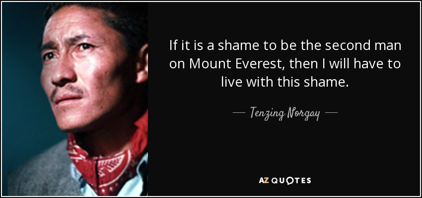 If it is a shame to be the second man on Mount Everest, then I will have to live with this shame. - Tenzing Norgay