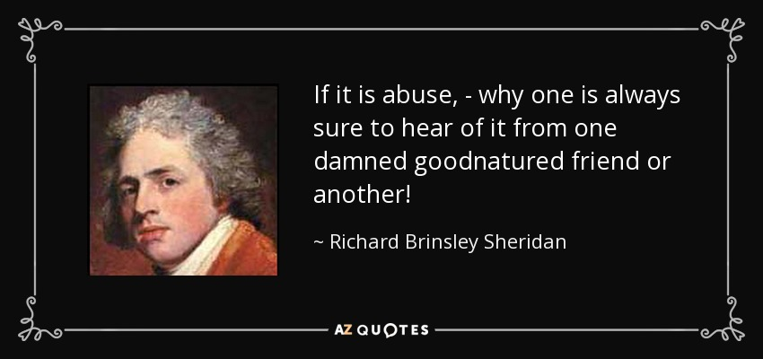 If it is abuse, - why one is always sure to hear of it from one damned goodnatured friend or another! - Richard Brinsley Sheridan