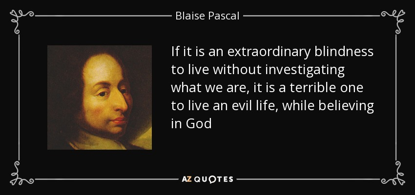 If it is an extraordinary blindness to live without investigating what we are, it is a terrible one to live an evil life, while believing in God - Blaise Pascal