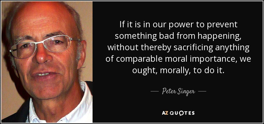 If it is in our power to prevent something bad from happening, without thereby sacrificing anything of comparable moral importance, we ought, morally, to do it. - Peter Singer
